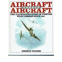 Aircraft Versus Aircraft. The Illustrated Story Of Fighter Pilot Combat Since 1914