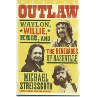 Outlaw. Waylon, Willie, Kris,and The Renegades Of Nashville