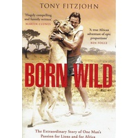 Born Wild. The Extraordinary Story Of One Man's Passion For Lions And For Africa