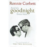 And It's Goodnight from Him. The Autobiography of the Two Ronnies