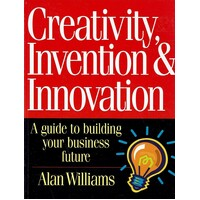 Creativity, Invention And Innovation. A Guide To Building Your Business Future