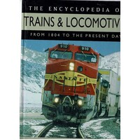 The Encyclopedia Of Trains And Locomotives From 1804 To The Present Day