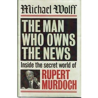 The Man Who Owns the News. Inside the Secret World of Rupert Murdoch