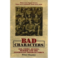 Bad Characters. Sex, Crime, Mutiny, Murder And The Australian Imperial Force