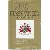 The Civic Frontier. The Origin Of Local Communities And Local Government In Victoria