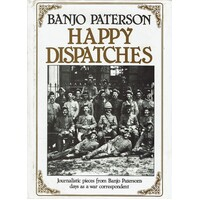 Happy Dispatches. Journalistic Pieces From Banjo Paterson's Days As A War Correspondent