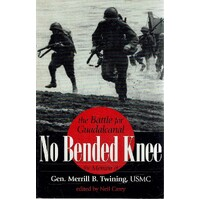 No Bended Knee. The Battle For Guadalcanal, The Memoir Of Gen. Merrill B. Twining