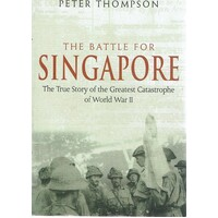 The Battle For Singapore. The True Story Of The Greatest Catastrophe Of World War II