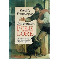 The Big Treasury Of Australian Folklore. Two Centuries Of Tales, Epics, Ballads, Myths And Legends