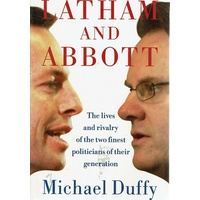 Latham And Abbott. The Lives And Rivalry Of The Two Finest Politicians Of Their Generation.