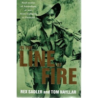In The Line Of Fire. Real Stories Of Australians At War, From Gallipoli To Vietnam