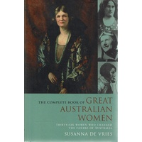 The Complete Book of Great Australian Women. Thirty-Six Women Who Changed The Course of Australia