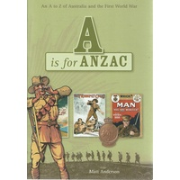 A Is For Anzac. An A-Z Of Australia And The First World War
