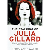 The Stalking Of Julia Gillard. How The Media And Team Rudd Contrived To Bring Down The Prime Minister