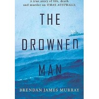 The Drowned Man. The True Story Of Life, Death And Murder On HMAS Australia