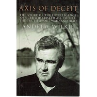 Axis Of Deceit. The Story Of The Intelligence Officer Who Risked All To Tell The Truth About WMD And Iraq