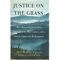 Justice On The Grass. Three Rwandan Journalists, Their Trial For War Crimes, And A Nation's Quest For Redemption