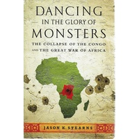 Dancing In The Glory Of Monsters. The Collapse Of The Congo And The Great War Of Africa