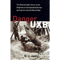 Danger UXB. The Remarkable Story Of The Disposal Of Unexploded Bombs During The Second World War