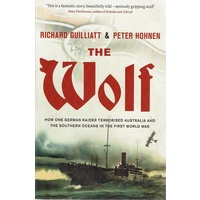 The Wolf. How One German Raider Terrorised Australia And The Southern Oceans In The First World War