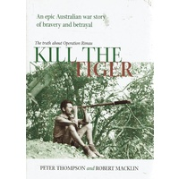 Kill The Tiger. An Epic Australian War Story Of Bravery And Betrayal