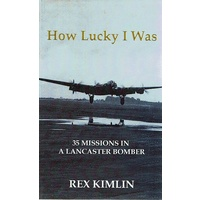 How Lucky I Was. 35 Missions In A Lancaster Bomber