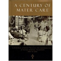 A Century of Mater Care. A Pictorial Journey Tracing One Hundred Years of Mater Hospital Tradition