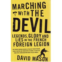 Marching With The Devil. Legends, Glory And Lies In The French Foreign Legion