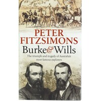 Burke And Wills. The Triumph And Tragedy Of Australia's Most Famous Explorers