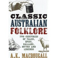 Classic Australian Folklore. Two Centuries Of Tales, Epics, Ballads, Myths And Legends