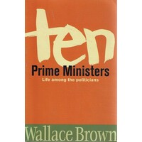 Ten Prime Ministers. Life Among The Politicians