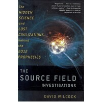 The Source Field Investigations. The Hidden Science And Lost Civilizations Behind The 2012 Prophecies