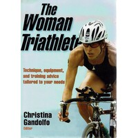The Woman Triathlete. Technique, Equipment, And Training Advice Tailored To Your Needs