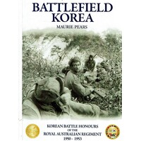 Battlefield Korea. The Korean Battle Honours of the Royal Australian Regiment 1950 - 1953