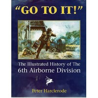 Go To It. An Illustrated History Of The 6th Airborne Division