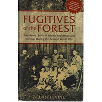 Fugitives Of The Forest. The Heroic Story Of Jewish Resistance   And Survival During The Second World War