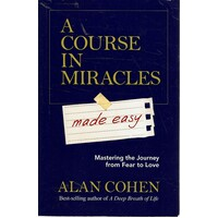 A Course In Miracles Made Easy. Mastering The Journey From Fear To Love