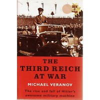 The Third Reich At War. The Rise And Fall  Of Hitler's Awesome Military Machine