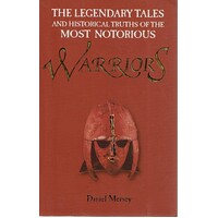 Warriors. The Legendary Tales And Historical Truths Of The Most Notorious Warriors