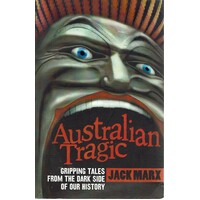 Australian Tragic. Gripping Tales From The Dark Side Of Our History