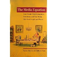 The Media Equation. How People Treat Computers, Television, And New Media Like Real People And Places