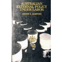 Australian External Policy Under Labor. Content, Process And The National Debate.