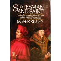 Statesman And Saint. Cardinal Wolsey, Sir Thomas More And The Politics Of Henry VIII