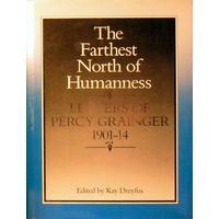 The Farthest North Of Humanness. Letters Of Percy Grainger 1901-14