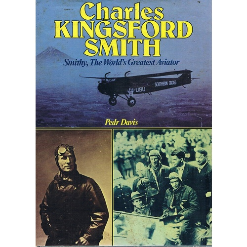 Charles Kingsford Smith. Smithy, The World's Greatest Aviator