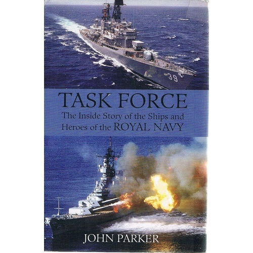 Task Force. The Inside Story Of The Ships And Heroes Of The Royal Navy