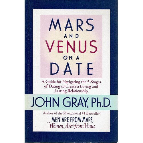 Mars And Venus On A Date. A Guide For Navigating The 5 Stages Of Dating To Create A Loving And Lasting Relationship