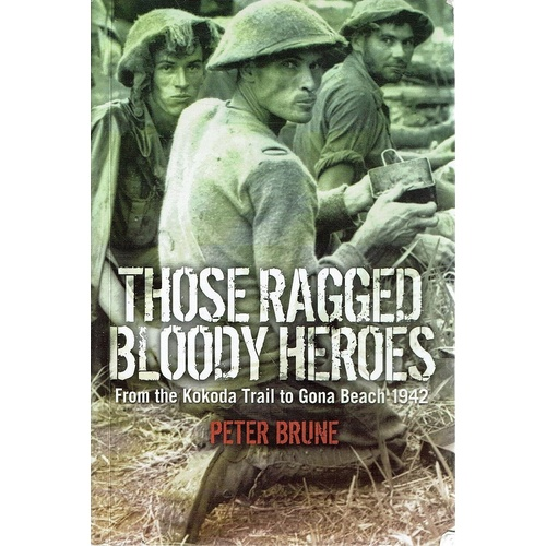 Those Ragged Bloody Heroes. From The Kokoda Trail To Gona Beach 1942